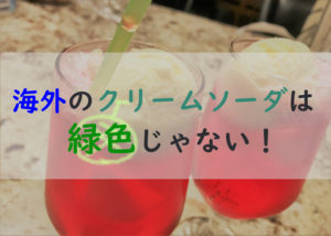 海外のクリームソーダは日本と違う。緑色・メロン味なのは日本独特