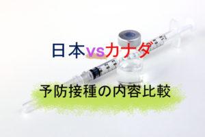 【予防接種の英語表記】カナダと日本の予防接種の違いとは?種類やタイミングを比較